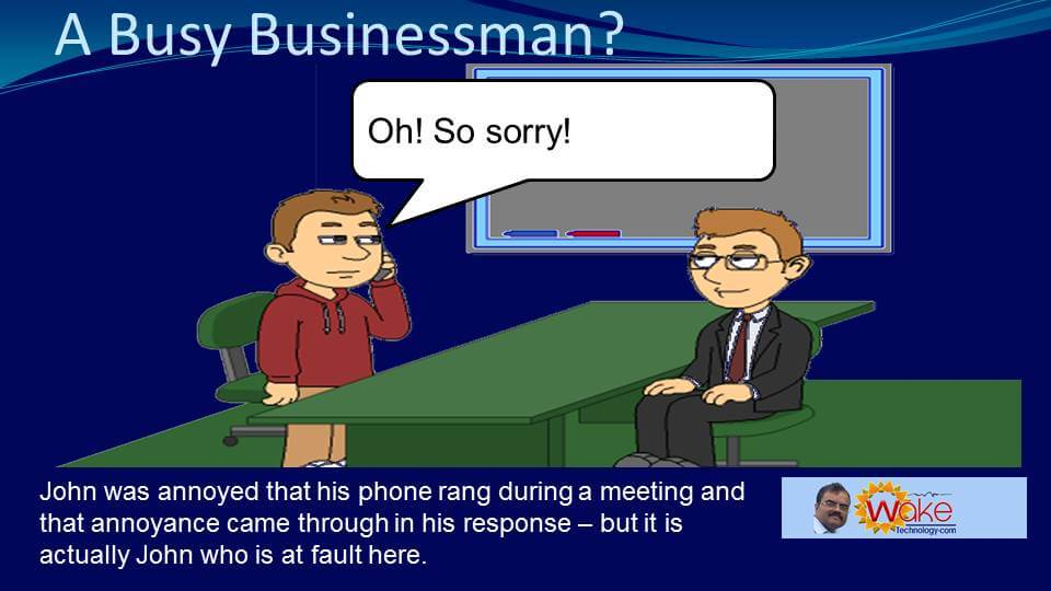"""John says """"Oh so sorry!"""". John was annoyed that his phone rang during a meeting and his annoyance came through in his response. But it is actually John who is at fault here."""