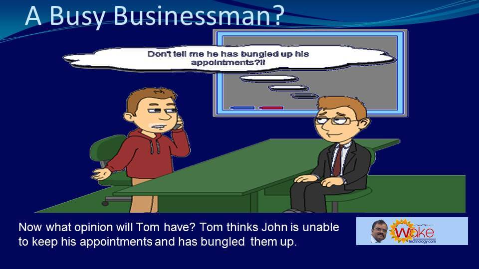"Now what opinion will Tom have about John? Tom is thinking ""Don't tell me he has bungled up his appointments!""."