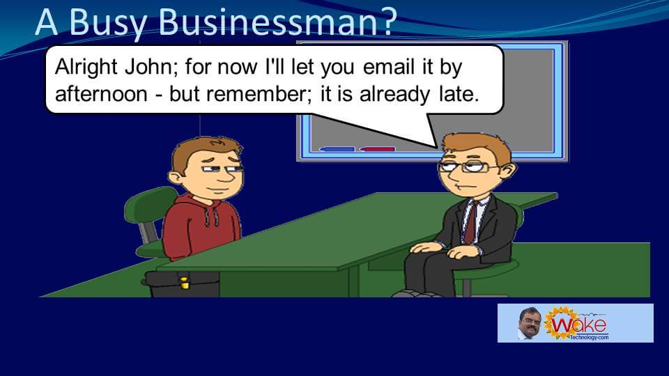 """Tom says """"Alright John, for now I'll let you email it by afternoon. But remember it is already late."""""""