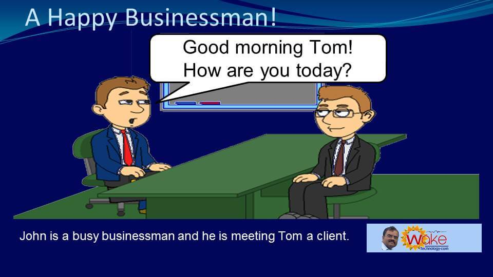 "John is a Happy and Busy businessman and he is meeting Tom a client. John says ""Good morning Tom! How are you today?"""