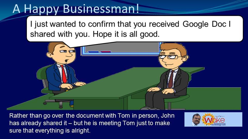 "Rather than go over the document with Tom in person, John has already shared it - but he is meeting Tom just to make sure that everything is alright. He says ""I just wanted to confirm that you received Google Doc I shared with you. Hope it is all good."""