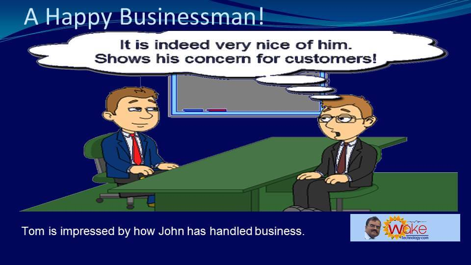 "Tom is impressed by how John has handled business. Tom thinks ""It is indeed very nice of him. Shows his concern for customers!"""