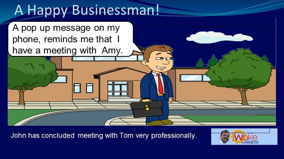 """John has concluded meeting with Tom very professionally. He says """"A pop up message on my phone reminds me that I have a meeting with Amy."""""""