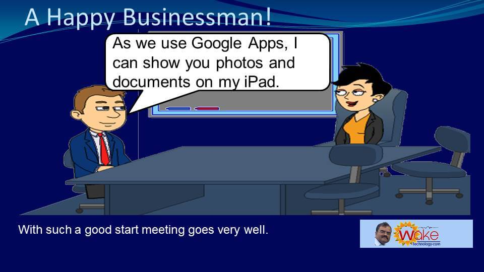 "John says ""As we use Google Apps, I can show you photos and documents from my iPad."" With such a good start; meeting goes very well."